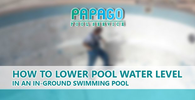 How To Lower Pool Water Level For In-Ground Pools - Papago Pool